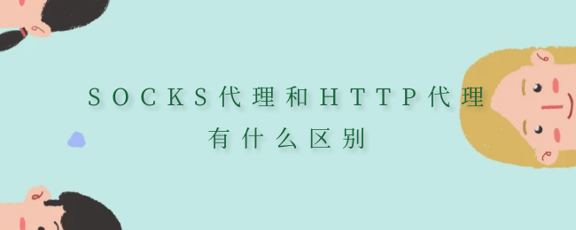 SOCKS代理和HTTP代理有什么区别.png