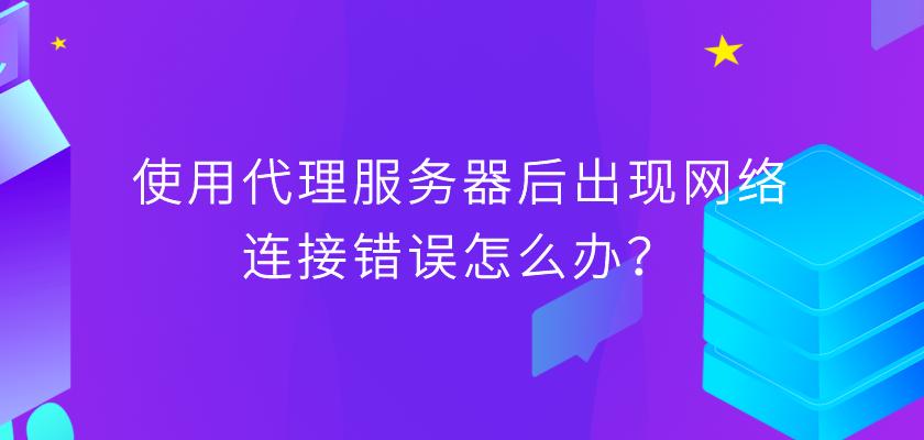 使用代理服务器后出现网络连接错误怎么办?.png